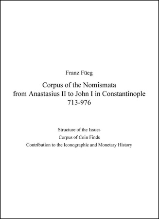 Cover of Franz Füeg, Corpus of the Nomismata from Anastasius II to John I in Constantinople 713–976: Structure of the Issues; Corpus of Coin Finds; Contribution to the Iconographic and Monetary History (Lancaster 2007)